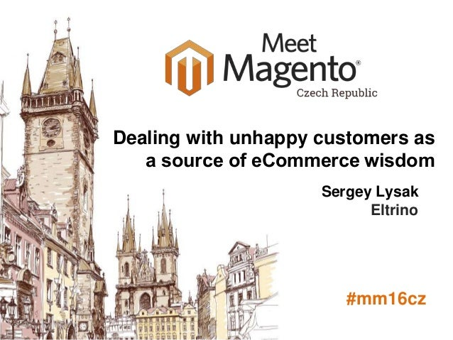 Meet Magento Poland 2014 Sergey Lysak Eltrino #mm16cz Dealing with unhappy customers as a source of eСommerce wisdom