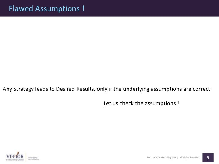 Flawed Assumptions !Any Strategy leads to Desired Results, only if the underlying assumptions are correct.                ...