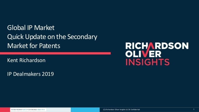 PATENT MARKET DATA • ACTIONABLE ANALYTICS (C) Richardson Oliver Insights LLC & Confidential 1 Global IP Market Quick Updat...