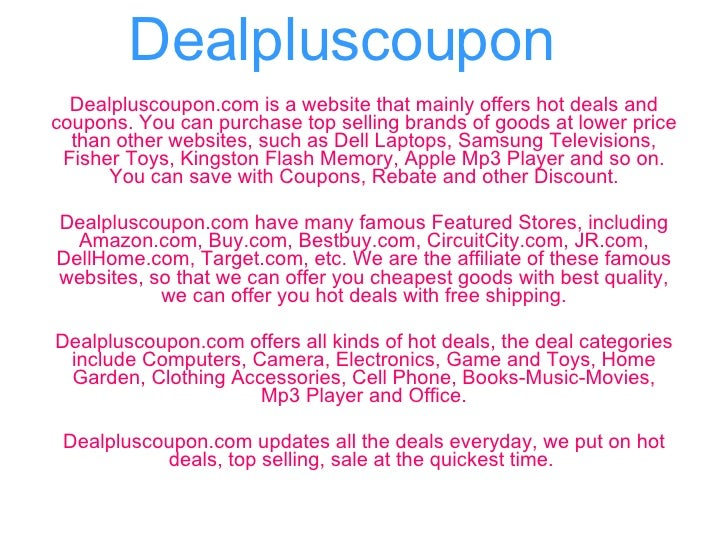 Dealpluscoupon Dealpluscoupon.com is a website that mainly offers hot deals and coupons. You can purchase top selling bran...