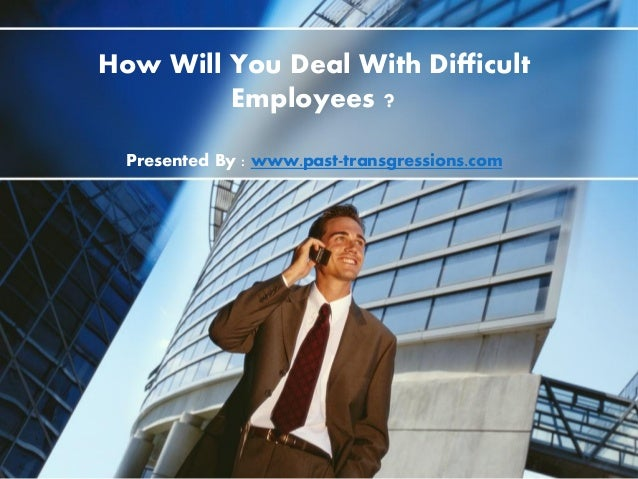 How Will You Deal With Difficult Employees ? Presented By : www.past-transgressions.com