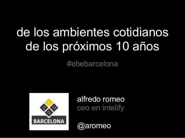de los ambientes cotidianosde los próximos 10 años#ebebarcelonaalfredo romeoceo en intelify@aromeo