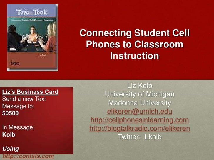 Connecting Student Cell Phones to Classroom Instruction<br />Liz Kolb<br />University of Michigan<br />Madonna University<...