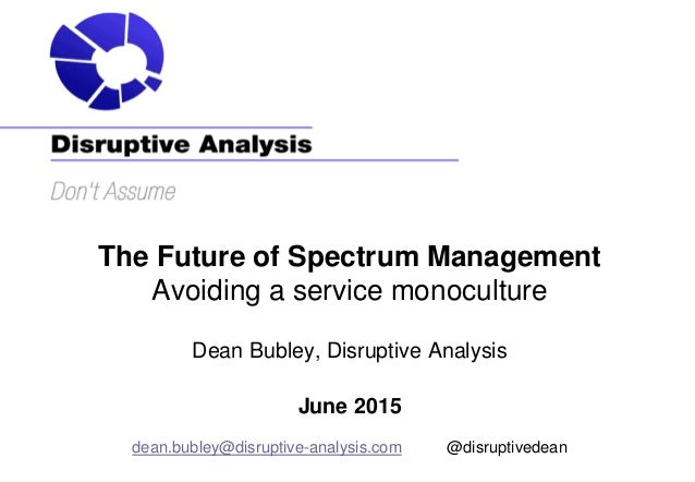 The Future of Spectrum Management Avoiding a service monoculture Dean Bubley, Disruptive Analysis June 2015 dean.bubley@di...