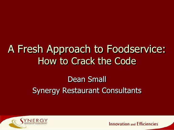 A Fresh Approach to Foodservice:How to Crack the Code <br />Dean Small<br />Synergy Restaurant Consultants<br />1<br />