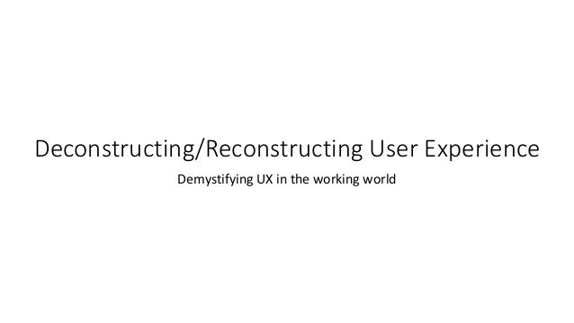 Deconstructing/Reconstructing User Experience Demystifying UX in the working world