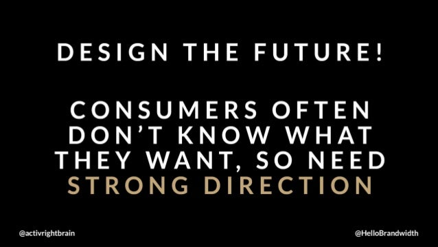 DESIGN THE FUTURE!   CONSUMERS OFTEN DON'T KNOW WHAT THEY WANT,  SO NEED STRONG DIRECTION  activrightbrain @HelloBrandwidth