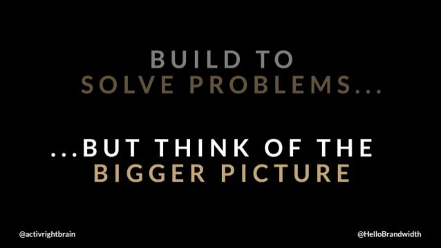 BUILD TO SOLVE PROBLEMS. ..  . ..BUT TH E  NK OF THE BIGG I  I R P CTURE  activrightbrain @HelloBrandwidth