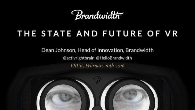 ?  THE STATE AND FUTURE OF VR  Dean Johnson,  Head of Innovation,  Brandwidth @activrightbrain @HelloBrandwidth  VRUH,  Fe...