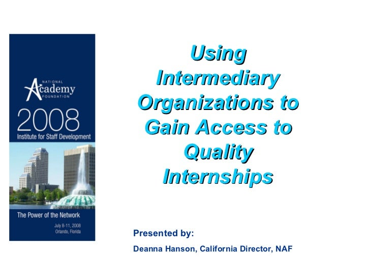 Using Intermediary Organizations to Gain Access to Quality Internships Presented by: Deanna Hanson, California Director, NAF