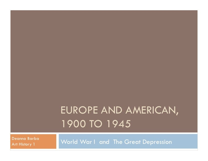 EUROPE AND AMERICAN,                1900 TO 1945Deanna BarbaArt History 1   World War I and The Great Depression