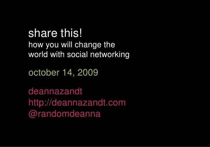 share this!<br />how you will change the <br />world with social networking<br />october 14, 2009<br />deannazandt<br />ht...