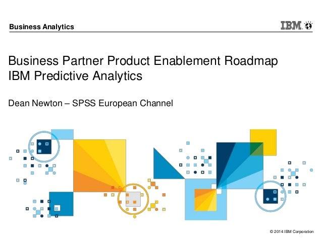 © 2014 IBM Corporation Business Analytics Business Partner Product Enablement Roadmap IBM Predictive Analytics Dean Newton...