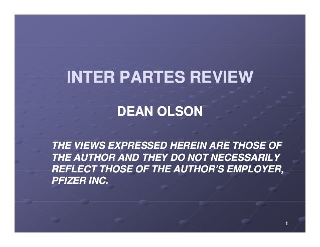 INTER PARTES REVIEW  DEAN OLSON  THE VIEWS EXPRESSED HEREIN ARE THOSE OF  THE AUTHOR AND THEY DO NOT NECESSARILY  REFLECT ...
