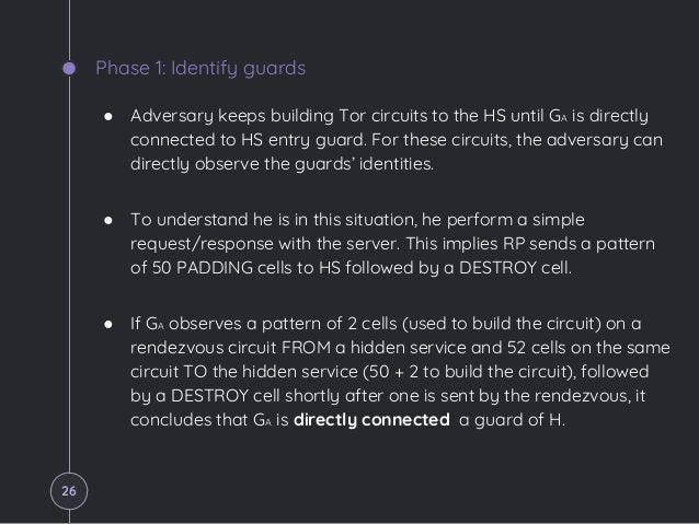 Phase 1: Identify guards ● Adversary keeps building Tor circuits to the HS until GA is directly connected to HS entry guar...