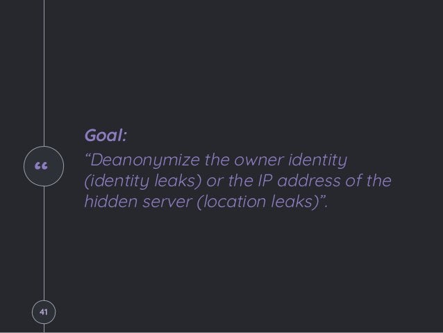 """"""" Goal: """"Deanonymize the owner identity (identity leaks) or the IP address of the hidden server (location leaks)"""". 41"""