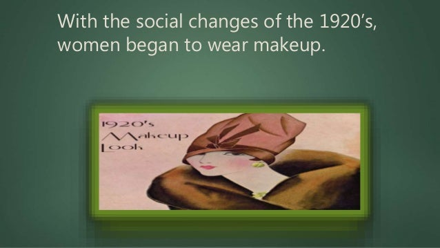 With the social changes of the 1920's, women began to wear makeup.
