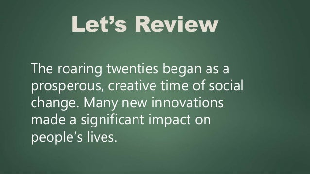 Let's Review The roaring twenties began as a prosperous, creative time of social change. Many new innovations made a signi...