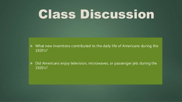 Class Discussion  What new inventions contributed to the daily life of Americans during the 1920's?  Did Americans enjoy...