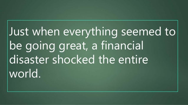 Just when everything seemed to be going great, a financial disaster shocked the entire world.