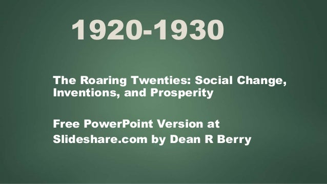 1920-1930 The Roaring Twenties: Social Change, Inventions, and Prosperity Free PowerPoint Version at Slideshare.com by Dea...