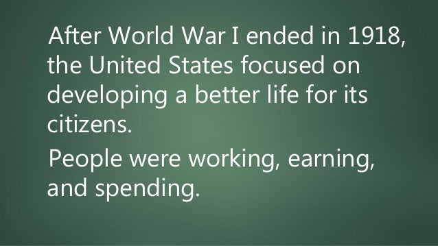 After World War I ended in 1918, the United States focused on developing a better life for its citizens. People were worki...
