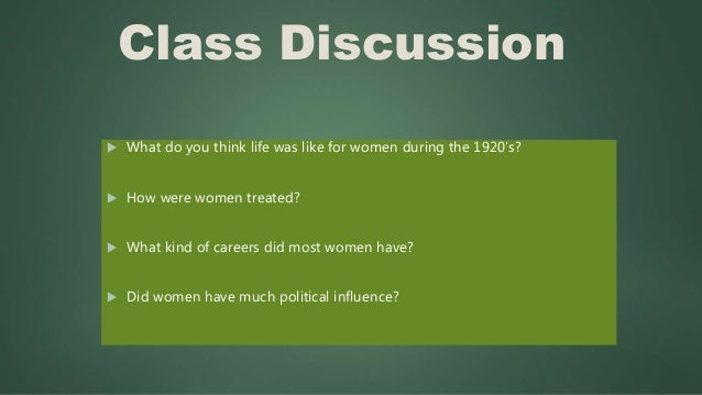 Class Discussion  What do you think life was like for women during the 1920's?  How were women treated?  What kind of c...