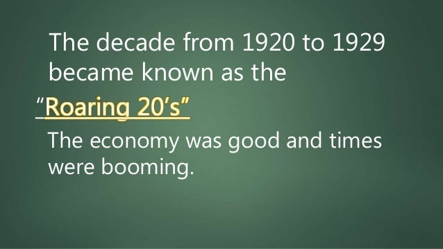 """The decade from 1920 to 1929 became known as the """"Roaring 20's"""" The economy was good and times were booming."""