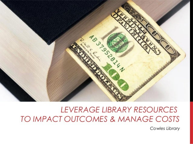 LEVERAGE LIBRARY RESOURCES TO IMPACT OUTCOMES & MANAGE COSTS Cowles Library