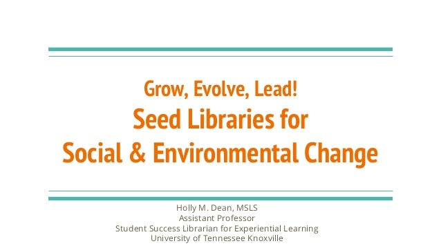 Grow, Evolve, Lead! Seed Libraries for Social & Environmental Change Holly M. Dean, MSLS Assistant Professor Student Succe...