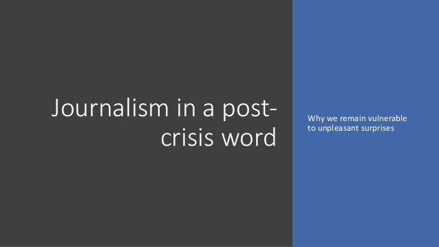 Journalism in a post- crisis word Why we remain vulnerable to unpleasant surprises
