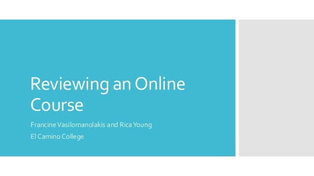 Reviewing an Online Course Francine Vasilomanolakis and Rica Young El Camino College