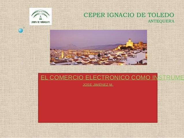 CEPER IGNACIO DE TOLEDOANTEQUERAEL COMERCIO ELECTRONICO COMO INSTRUMEJOSE JIMÉNEZ M.