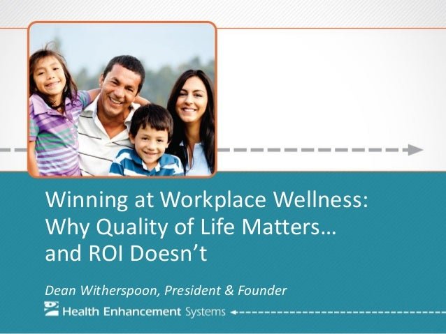 Winning at Workplace Wellness: Why Quality of Life Matters… and ROI Doesn't Dean Witherspoon, President & Founder