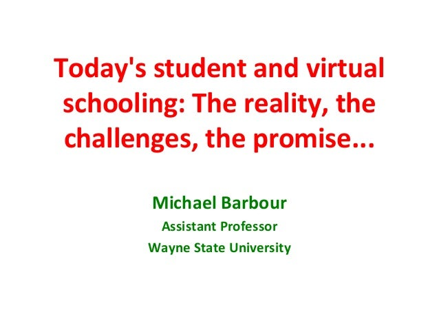 Todays student and virtual schooling: The reality, the challenges, the promise...        Michael Barbour        Assistant ...