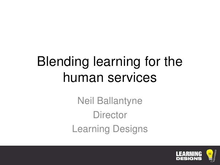 Blending learning for the    human services      Neil Ballantyne         Director     Learning Designs