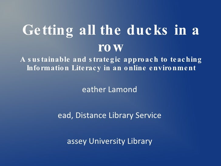 Getting all the ducks in a row A sustainable and strategic approach to teaching Information Literacy in an online environm...