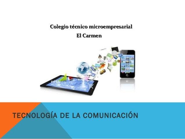 TECNOLOGÍA DE LA COMUNICACIÓN Colegio técnico microempresarialColegio técnico microempresarial El CarmenEl Carmen