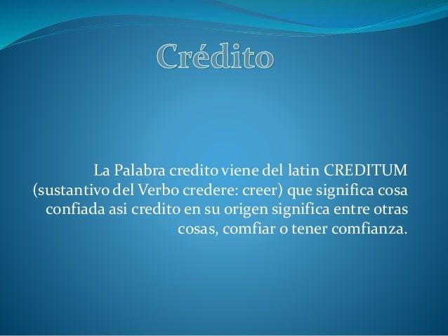 La Palabra credito viene del latin CREDITUM (sustantivo del Verbo credere: creer) que significa cosa confiada asi credito ...