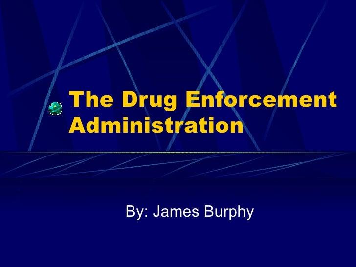 The Drug Enforcement Administration By: James Burphy