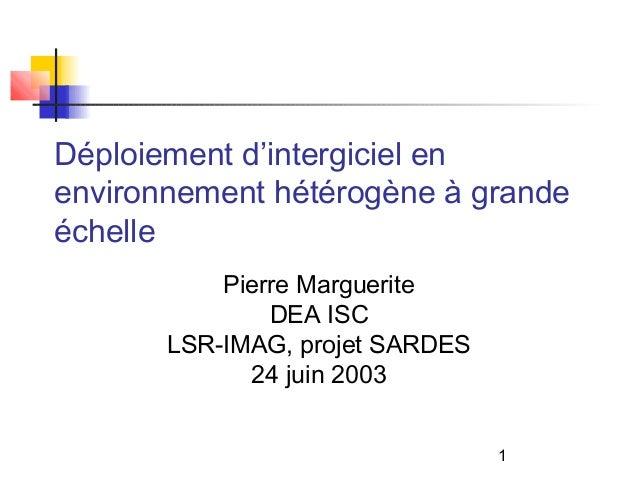 1 Déploiement d'intergiciel en environnement hétérogène à grande échelle Pierre Marguerite DEA ISC LSR-IMAG, projet SARDES...