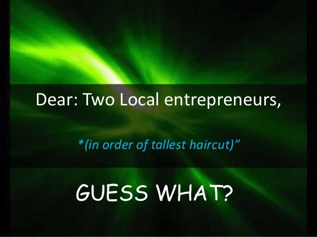 """Dear: Two Local entrepreneurs, *(in order of tallest haircut)""""  GUESS WHAT?"""