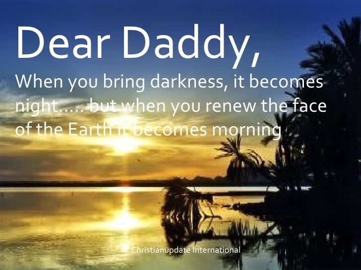 Dear Daddy, When you bring darkness, it becomes night..... but when you renew the face of the Earth it becomes morning  Ch...