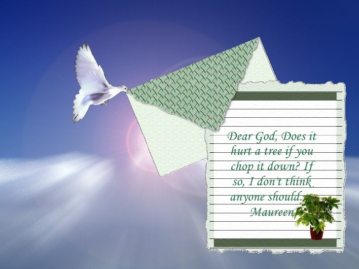 Dear God, Does it hurt a tree if you chop it down? If so, I don't think anyone should. --Maureen