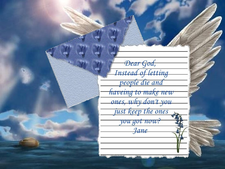 Dear God,  Instead of letting people die and haveing to make new ones, why don't you just keep the ones you got now?  Jane