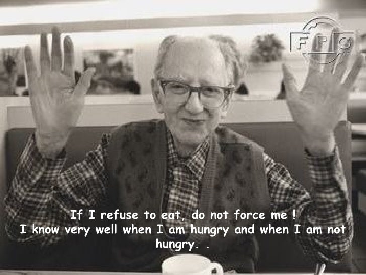 If I refuse to eat, do not force me ! I know very well when I am hungry and when I am not hungry.   .