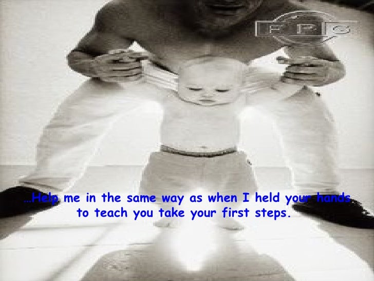 … Help me in the same way as when I held your hands to teach you take your first steps.