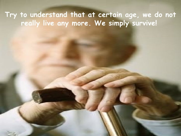 Try to understand that at certain age, we do not really live any more. We simply survive!