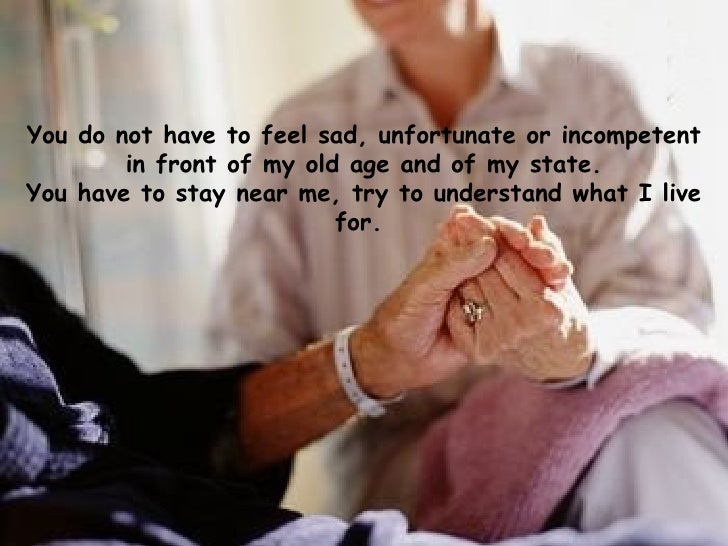 You do not have to feel sad, unfortunate or incompetent in front of my old age and of my state. You have to stay near me, ...