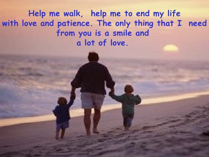 Help me walk,  help me to end my life with love and patience. The only thing that I  need from you is a smile and  a lot o...